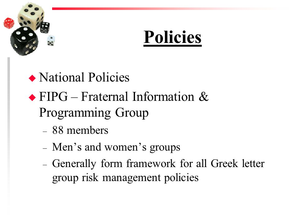 Policies u National Policies u FIPG – Fraternal Information & Programming Group – 88 members – Mens and womens groups – Generally form framework for all Greek letter group risk management policies