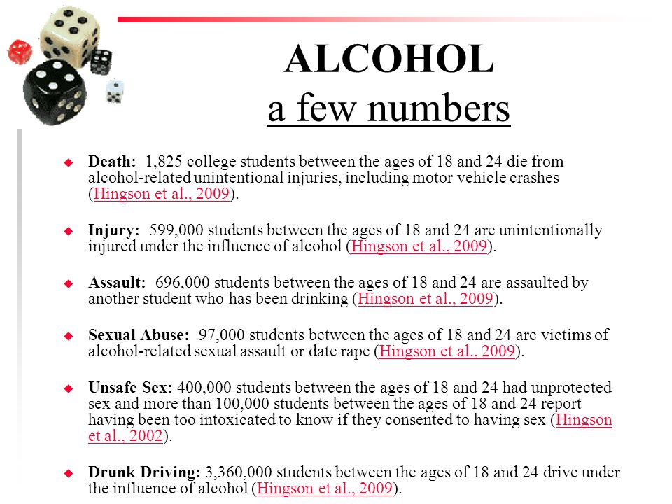 ALCOHOL a few numbers u Death: 1,825 college students between the ages of 18 and 24 die from alcohol-related unintentional injuries, including motor vehicle crashes (Hingson et al., 2009).Hingson et al., 2009 u Injury: 599,000 students between the ages of 18 and 24 are unintentionally injured under the influence of alcohol (Hingson et al., 2009).Hingson et al., 2009 u Assault: 696,000 students between the ages of 18 and 24 are assaulted by another student who has been drinking (Hingson et al., 2009).Hingson et al., 2009 u Sexual Abuse: 97,000 students between the ages of 18 and 24 are victims of alcohol-related sexual assault or date rape (Hingson et al., 2009).Hingson et al., 2009 u Unsafe Sex: 400,000 students between the ages of 18 and 24 had unprotected sex and more than 100,000 students between the ages of 18 and 24 report having been too intoxicated to know if they consented to having sex (Hingson et al., 2002).Hingson et al., 2002 u Drunk Driving: 3,360,000 students between the ages of 18 and 24 drive under the influence of alcohol (Hingson et al., 2009).Hingson et al., 2009