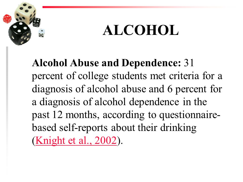 ALCOHOL Alcohol Abuse and Dependence: 31 percent of college students met criteria for a diagnosis of alcohol abuse and 6 percent for a diagnosis of alcohol dependence in the past 12 months, according to questionnaire- based self-reports about their drinking (Knight et al., 2002).Knight et al., 2002