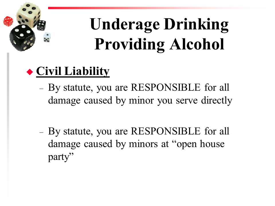 Underage Drinking Providing Alcohol u Civil Liability – By statute, you are RESPONSIBLE for all damage caused by minor you serve directly – By statute, you are RESPONSIBLE for all damage caused by minors at open house party