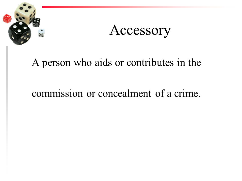 Accessory A person who aids or contributes in the commission or concealment of a crime.