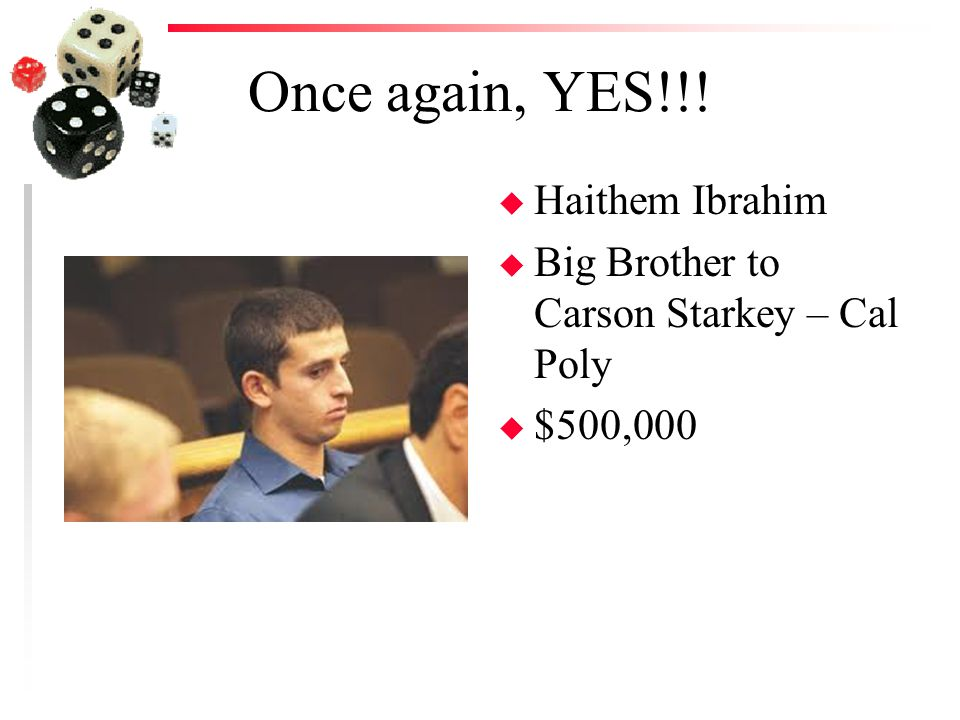 Once again, YES!!! u Haithem Ibrahim u Big Brother to Carson Starkey – Cal Poly u $500,000