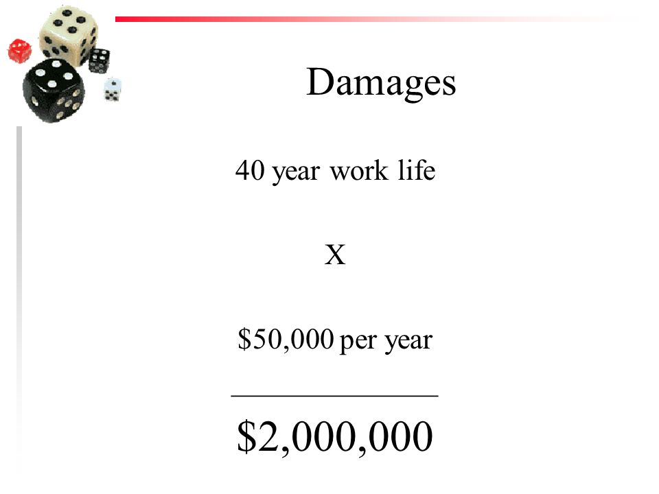 Damages 40 year work life X $50,000 per year ______________ $2,000,000