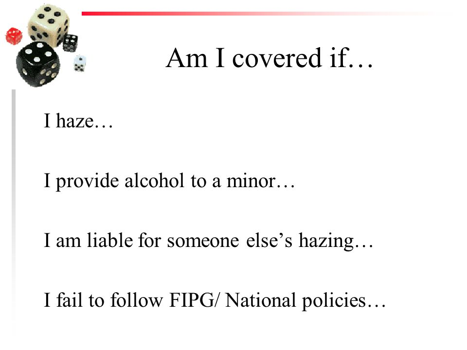 Am I covered if… I haze… I provide alcohol to a minor… I am liable for someone elses hazing… I fail to follow FIPG/ National policies…