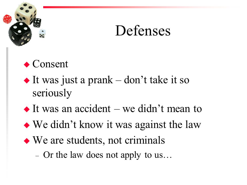 Defenses u Consent u It was just a prank – dont take it so seriously u It was an accident – we didnt mean to u We didnt know it was against the law u We are students, not criminals – Or the law does not apply to us…