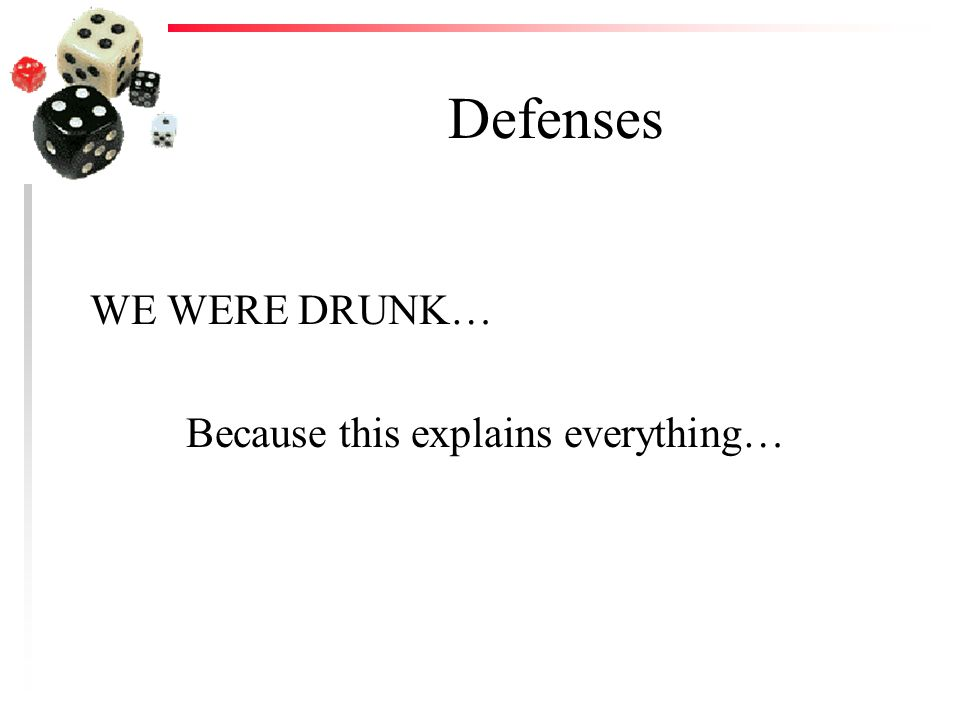 Defenses WE WERE DRUNK… Because this explains everything…