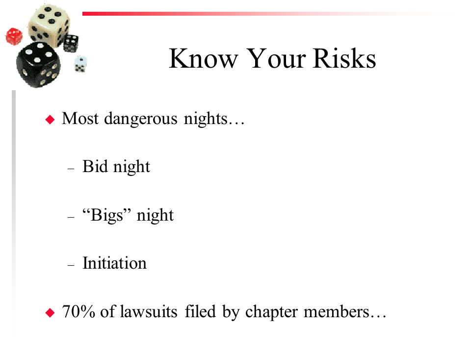Know Your Risks u Most dangerous nights… – Bid night – Bigs night – Initiation u 70% of lawsuits filed by chapter members…