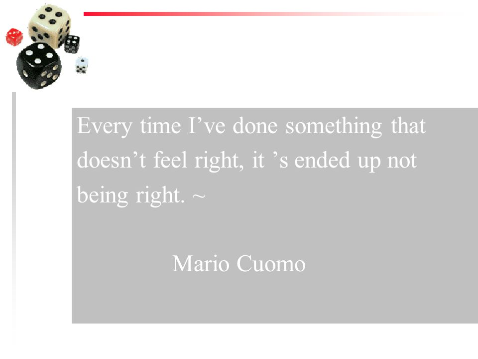 Every time Ive done something that doesnt feel right, it s ended up not being right. ~ Mario Cuomo