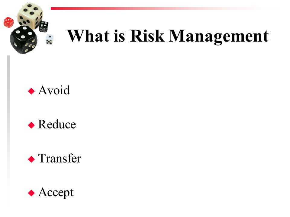 What is Risk Management u Avoid u Reduce u Transfer u Accept