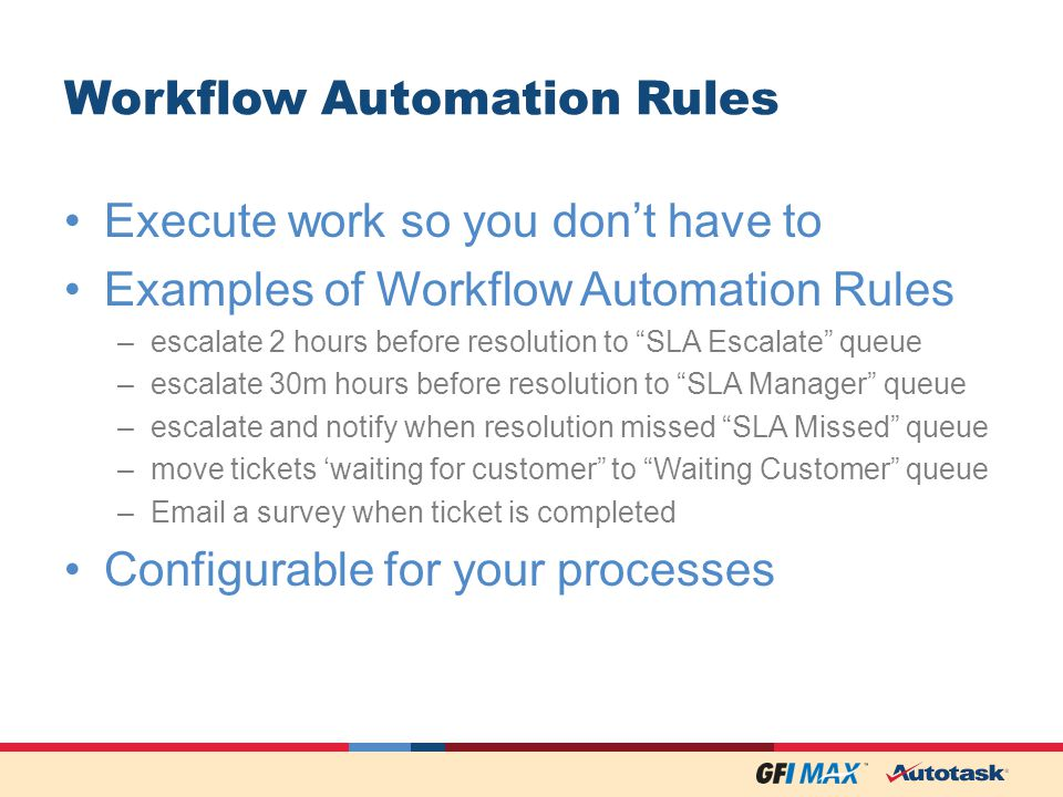 Workflow Automation Rules Execute work so you dont have to Examples of Workflow Automation Rules –escalate 2 hours before resolution to SLA Escalate queue –escalate 30m hours before resolution to SLA Manager queue –escalate and notify when resolution missed SLA Missed queue –move tickets waiting for customer to Waiting Customer queue – a survey when ticket is completed Configurable for your processes