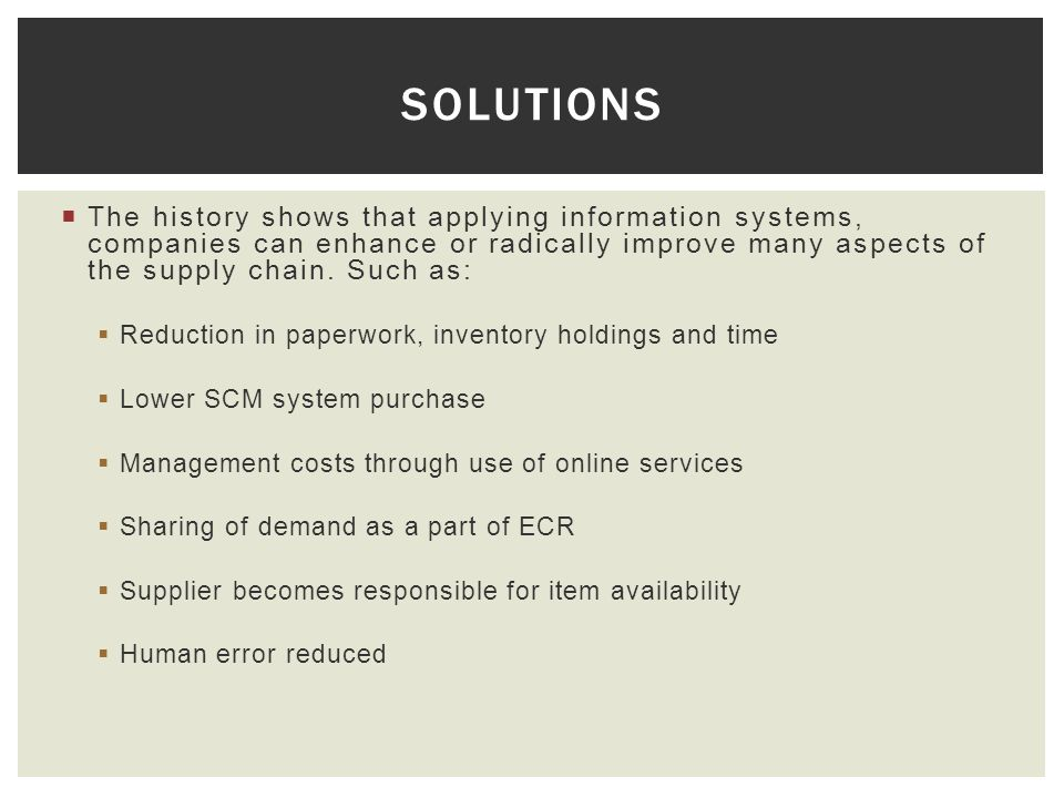 The history shows that applying information systems, companies can enhance or radically improve many aspects of the supply chain. Such as: Reduction i