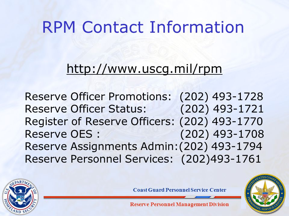 Reserve Personnel Management Division Coast Guard Personnel Service Center RPM Contact Information http://www.uscg.mil/rpm Reserve Officer Promotions: (202) 493-1728 Reserve Officer Status: (202) 493-1721 Register of Reserve Officers: (202) 493-1770 Reserve OES : (202) 493-1708 Reserve Assignments Admin:(202) 493-1794 Reserve Personnel Services: (202)493-1761