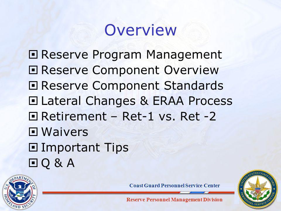Reserve Personnel Management Division Coast Guard Personnel Service Center Overview Reserve Program Management Reserve Component Overview Reserve Component Standards Lateral Changes & ERAA Process Retirement – Ret-1 vs.