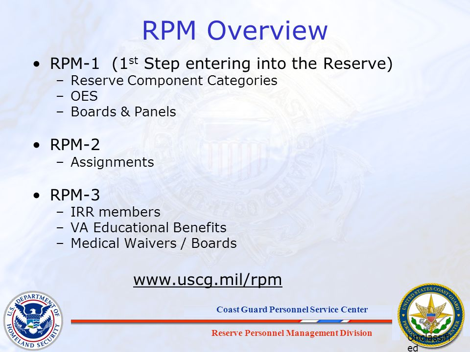Reserve Personnel Management Division Coast Guard Personnel Service Center RPM Overview RPM-1 (1 st Step entering into the Reserve) –Reserve Component Categories –OES –Boards & Panels RPM-2 –Assignments RPM-3 –IRR members –VA Educational Benefits –Medical Waivers / Boards www.uscg.mil/rpm Unclassifi ed Informati on Brief