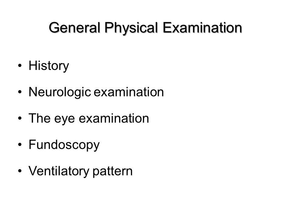 General Physical Examination History Neurologic examination The eye examination Fundoscopy Ventilatory pattern