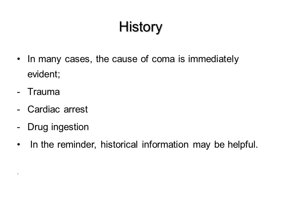 History In many cases, the cause of coma is immediately evident; -Trauma -Cardiac arrest -Drug ingestion In the reminder, historical information may be helpful..
