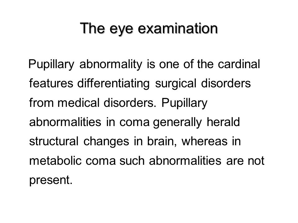 The eye examination Pupillary abnormality is one of the cardinal features differentiating surgical disorders from medical disorders.