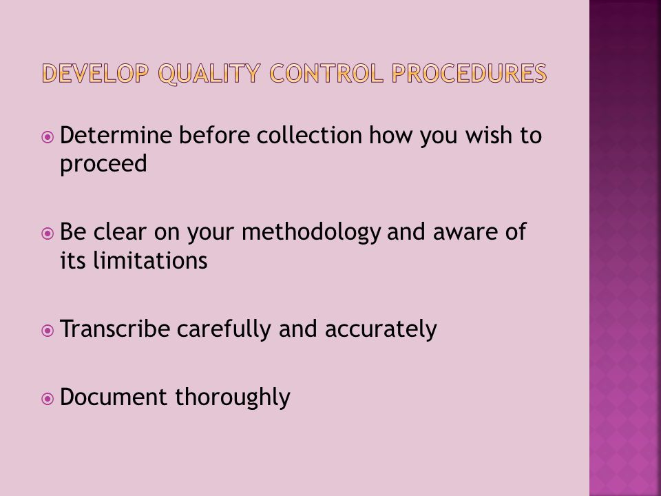 Determine before collection how you wish to proceed Be clear on your methodology and aware of its limitations Transcribe carefully and accurately Document thoroughly