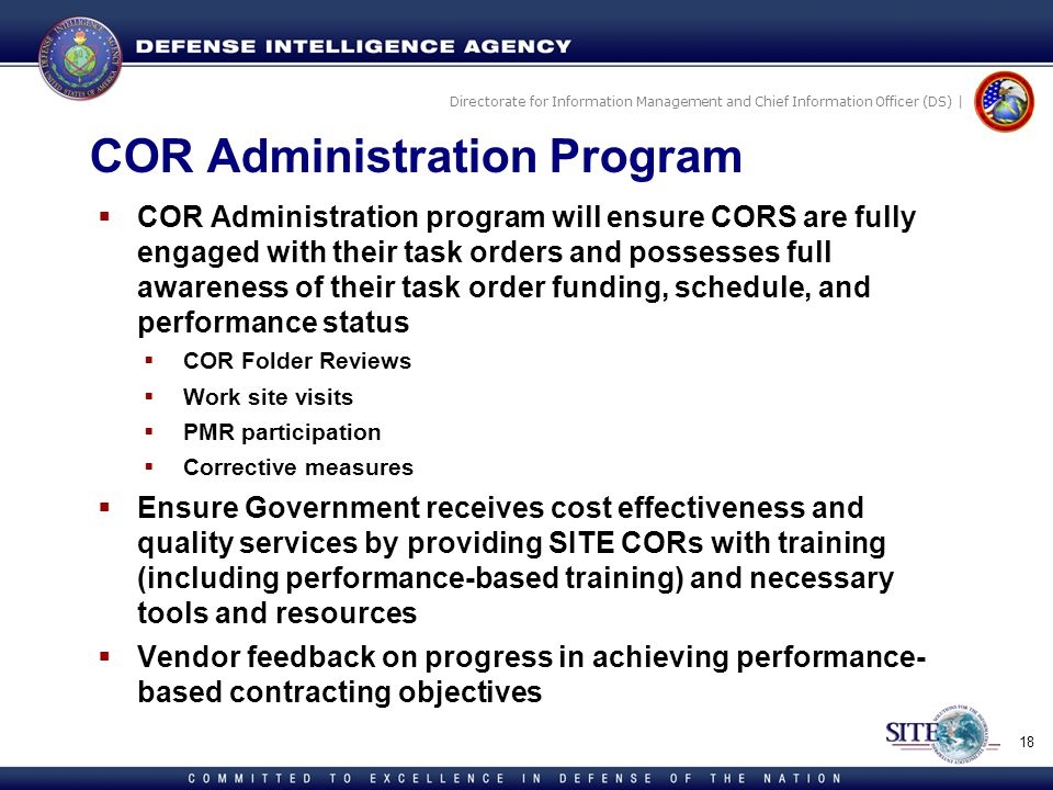 Directorate for Information Management and Chief Information Officer (DS) | COR Administration Program COR Administration program will ensure CORS are fully engaged with their task orders and possesses full awareness of their task order funding, schedule, and performance status COR Folder Reviews Work site visits PMR participation Corrective measures Ensure Government receives cost effectiveness and quality services by providing SITE CORs with training (including performance-based training) and necessary tools and resources Vendor feedback on progress in achieving performance- based contracting objectives 18