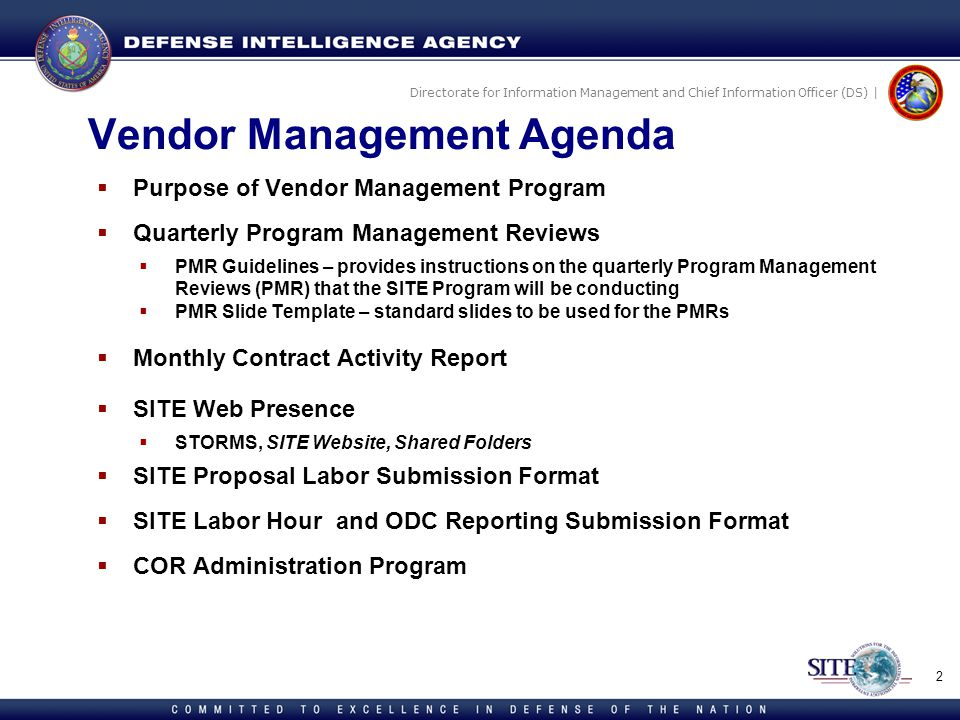 Directorate for Information Management and Chief Information Officer (DS) | Vendor Management Agenda Purpose of Vendor Management Program Quarterly Program Management Reviews PMR Guidelines – provides instructions on the quarterly Program Management Reviews (PMR) that the SITE Program will be conducting PMR Slide Template – standard slides to be used for the PMRs Monthly Contract Activity Report SITE Web Presence STORMS, SITE Website, Shared Folders SITE Proposal Labor Submission Format SITE Labor Hour and ODC Reporting Submission Format COR Administration Program 2
