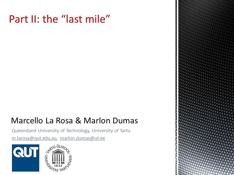 Queensland University of Technology, University of Tartu m.larosa@qut.edu.au, marlon.dumas@ut.ee Part II: the last mile