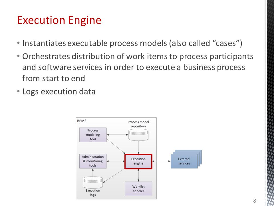 Execution Engine Instantiates executable process models (also called cases) Orchestrates distribution of work items to process participants and software services in order to execute a business process from start to end Logs execution data 8