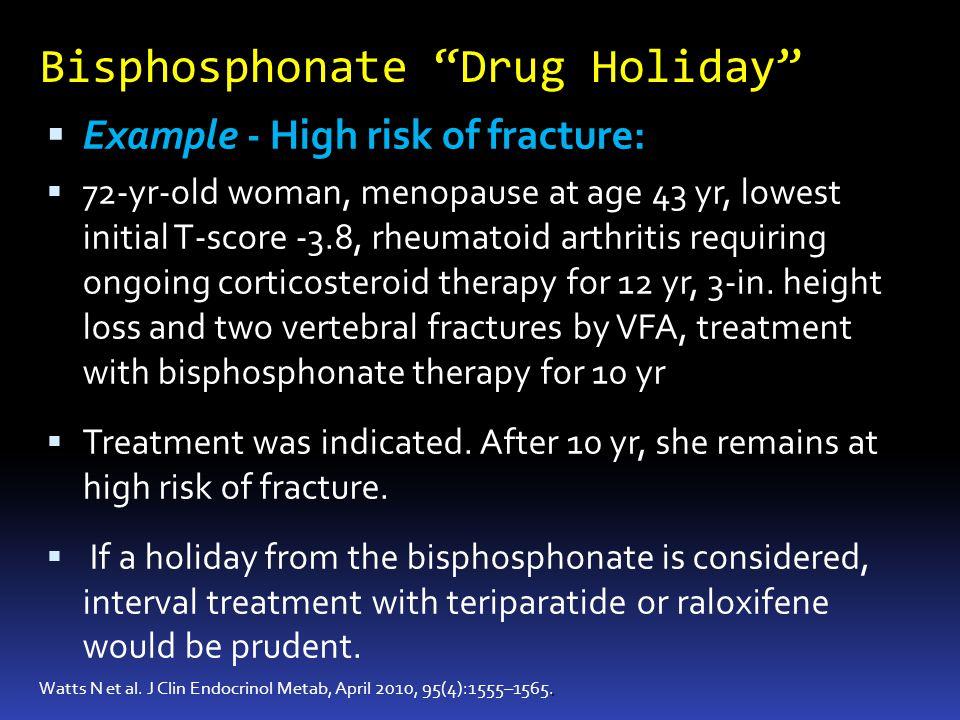 Bisphosphonate Drug Holiday. Watts N et al. J Clin Endocrinol Metab, April 2010, 95(4):1555–1565. Example - High risk of fracture: 72-yr-old woman, me