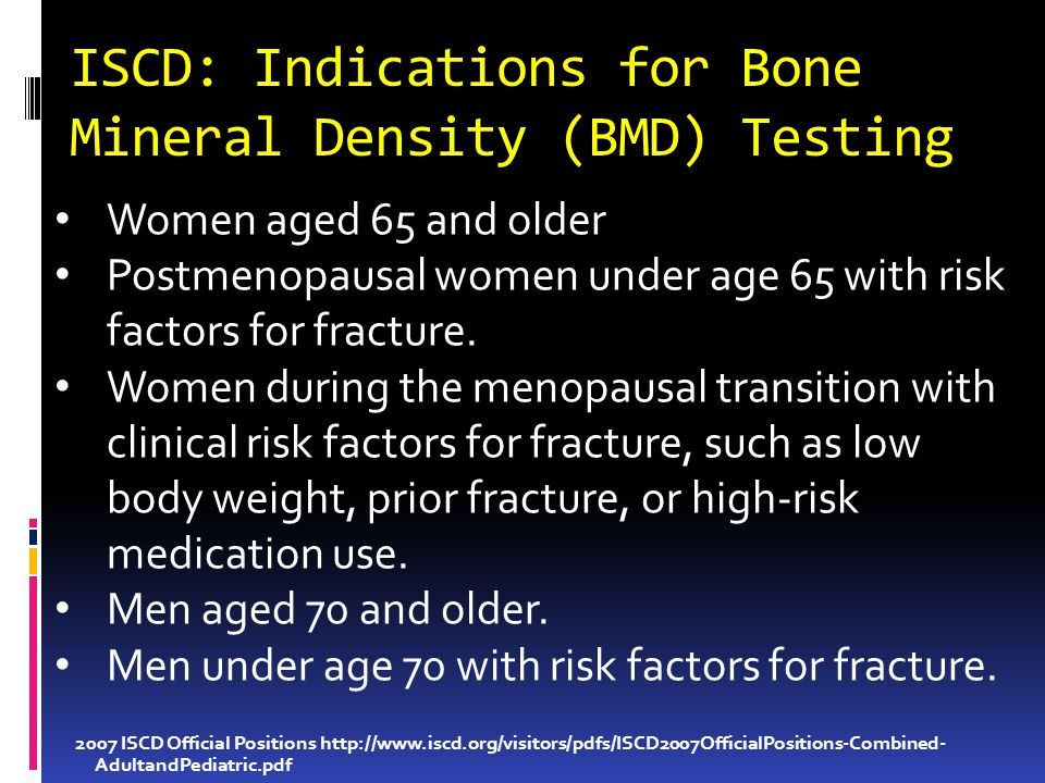 ISCD: Indications for Bone Mineral Density (BMD) Testing 2007 ISCD Official Positions http://www.iscd.org/visitors/pdfs/ISCD2007OfficialPositions-Combined- AdultandPediatric.pdf Women aged 65 and older Postmenopausal women under age 65 with risk factors for fracture.