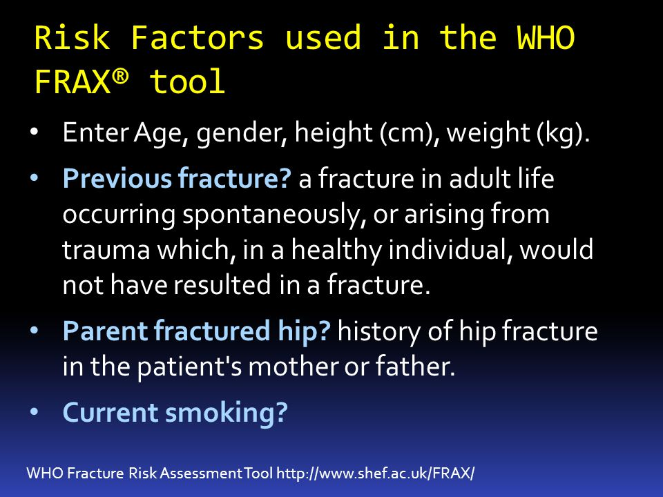 Risk Factors used in the WHO FRAX® tool WHO Fracture Risk Assessment Tool http://www.shef.ac.uk/FRAX/ Enter Age, gender, height (cm), weight (kg).