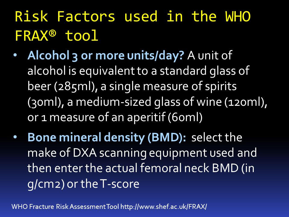 Risk Factors used in the WHO FRAX® tool WHO Fracture Risk Assessment Tool http://www.shef.ac.uk/FRAX/ Alcohol 3 or more units/day.