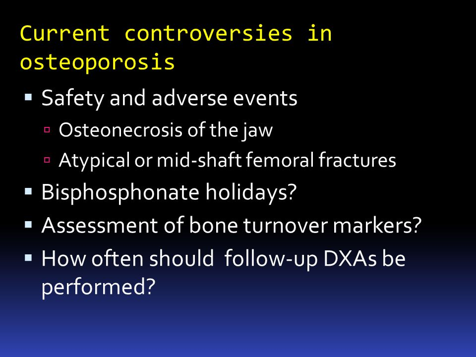 Current controversies in osteoporosis Safety and adverse events Osteonecrosis of the jaw Atypical or mid-shaft femoral fractures Bisphosphonate holidays.