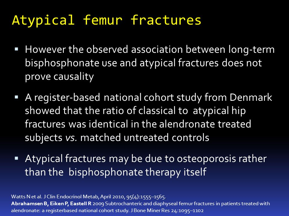 Atypical femur fractures However the observed association between long-term bisphosphonate use and atypical fractures does not prove causality A register-based national cohort study from Denmark showed that the ratio of classical to atypical hip fractures was identical in the alendronate treated subjects vs.