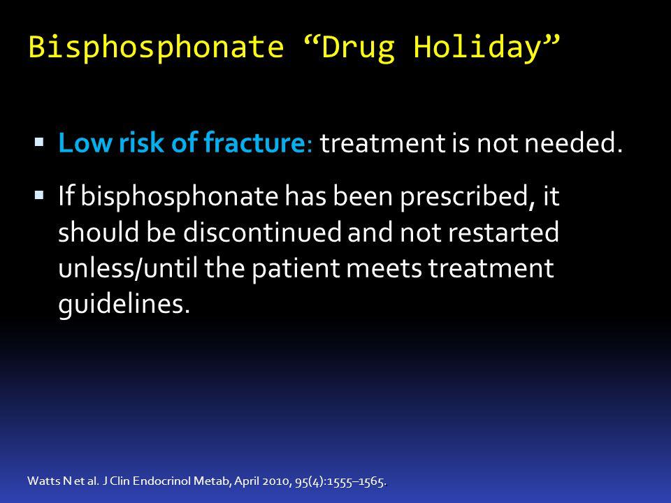 Bisphosphonate Drug Holiday. Watts N et al. J Clin Endocrinol Metab, April 2010, 95(4):1555–1565. Low risk of fracture: treatment is not needed. If bi