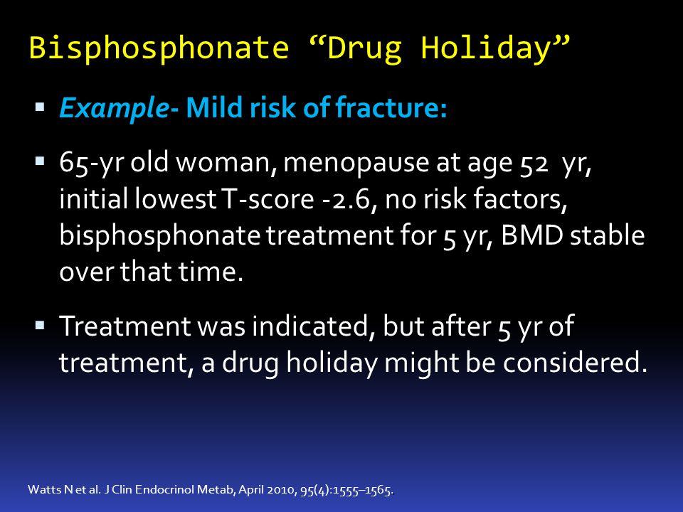 Bisphosphonate Drug Holiday. Watts N et al. J Clin Endocrinol Metab, April 2010, 95(4):1555–1565. Example- Mild risk of fracture: 65-yr old woman, men