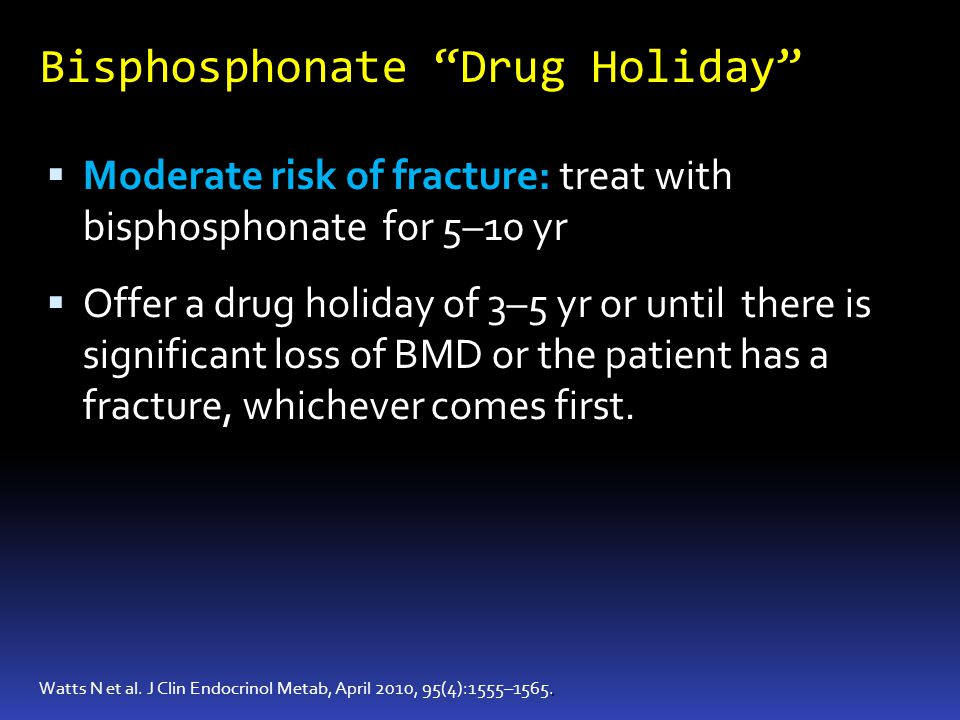 Bisphosphonate Drug Holiday. Watts N et al. J Clin Endocrinol Metab, April 2010, 95(4):1555–1565. Moderate risk of fracture: treat with bisphosphonate