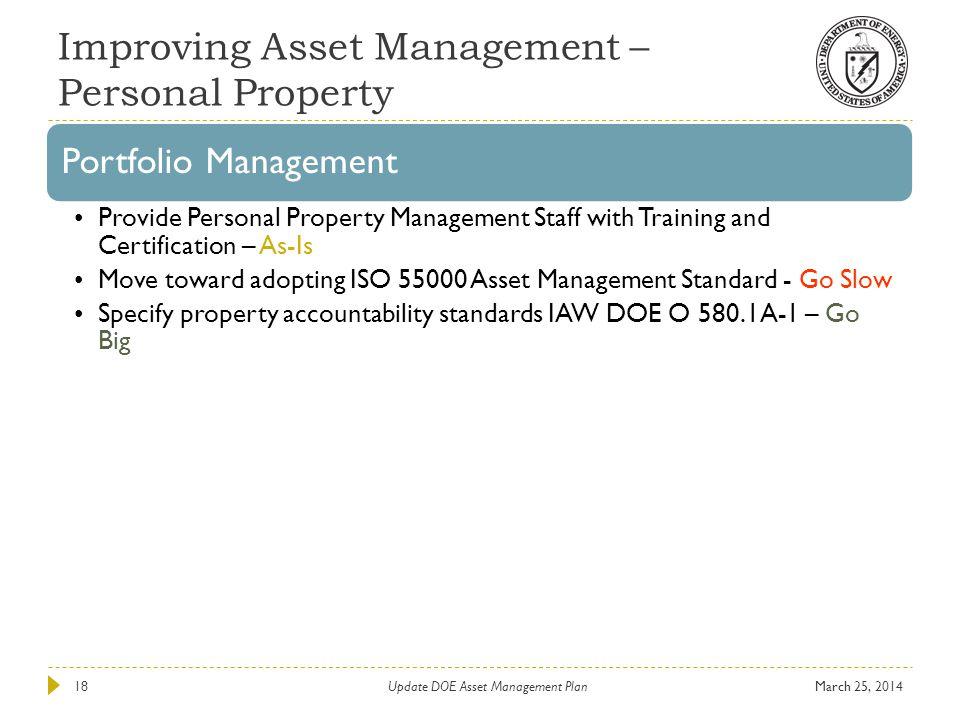 Improving Asset Management – Personal Property March 25, 2014Update DOE Asset Management Plan18 Portfolio Management Provide Personal Property Managem