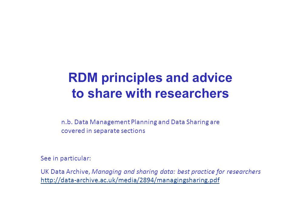 RDM principles and advice to share with researchers See in particular: UK Data Archive, Managing and sharing data: best practice for researchers http://data-archive.ac.uk/media/2894/managingsharing.pdf n.b.
