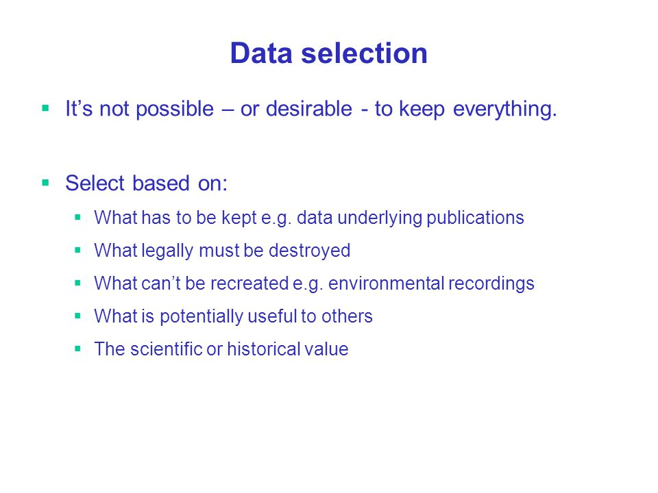 Data selection Its not possible – or desirable - to keep everything.