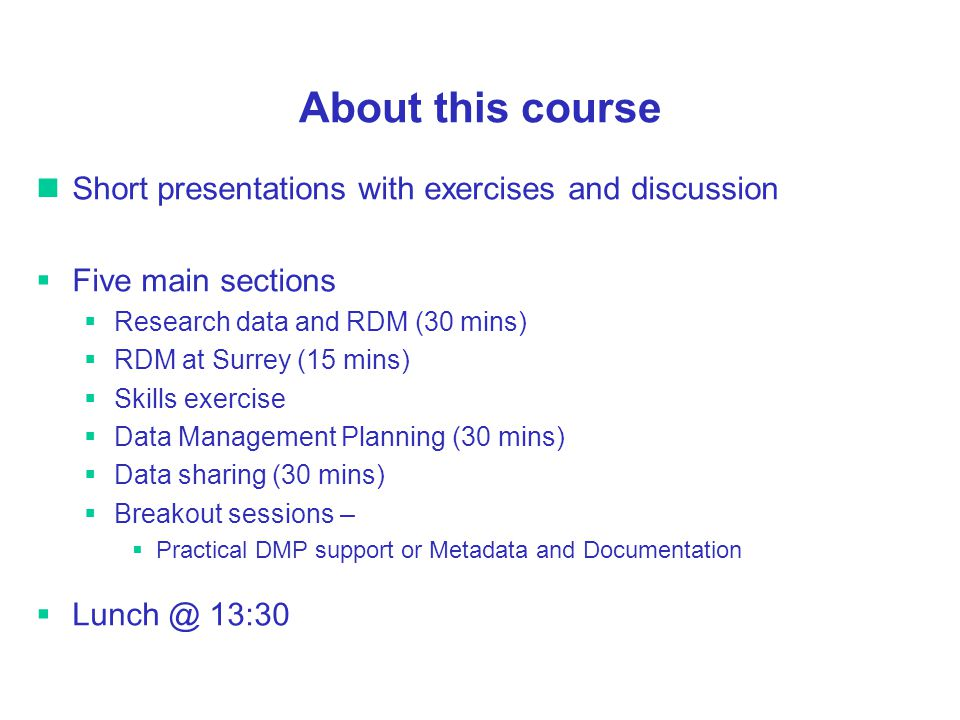 About this course Short presentations with exercises and discussion Five main sections Research data and RDM (30 mins) RDM at Surrey (15 mins) Skills exercise Data Management Planning (30 mins) Data sharing (30 mins) Breakout sessions – Practical DMP support or Metadata and Documentation Lunch @ 13:30