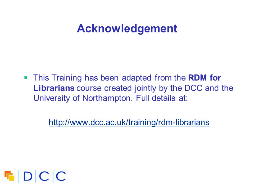 Acknowledgement This Training has been adapted from the RDM for Librarians course created jointly by the DCC and the University of Northampton.