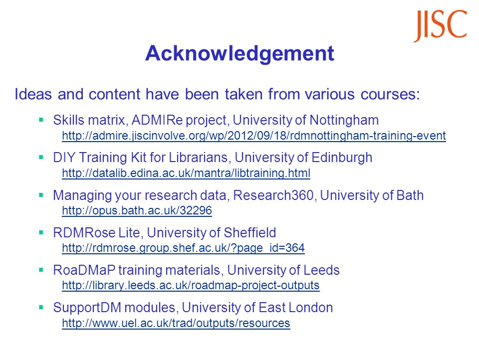 Acknowledgement Ideas and content have been taken from various courses: Skills matrix, ADMIRe project, University of Nottingham http://admire.jiscinvolve.org/wp/2012/09/18/rdmnottingham-training-event DIY Training Kit for Librarians, University of Edinburgh http://datalib.edina.ac.uk/mantra/libtraining.html Managing your research data, Research360, University of Bath http://opus.bath.ac.uk/32296 RDMRose Lite, University of Sheffield http://rdmrose.group.shef.ac.uk/ page_id=364 RoaDMaP training materials, University of Leeds http://library.leeds.ac.uk/roadmap-project-outputs SupportDM modules, University of East London http://www.uel.ac.uk/trad/outputs/resources