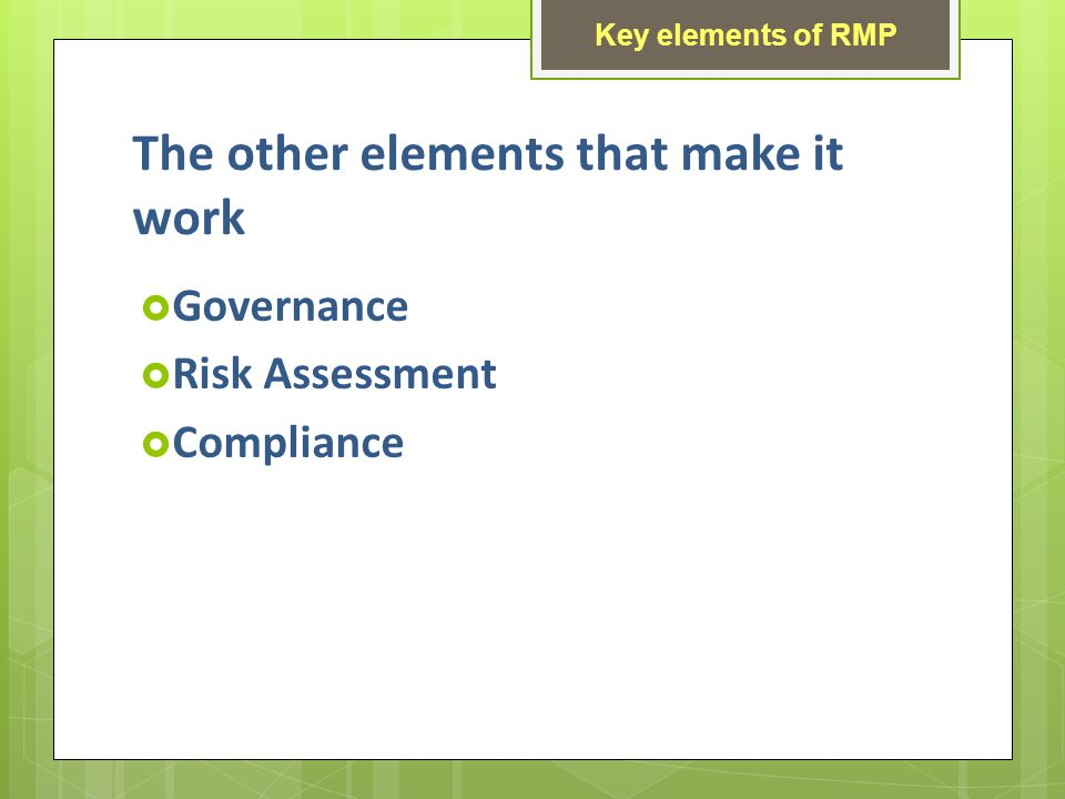 The other elements that make it work Governance Risk Assessment Compliance Key elements of RMP