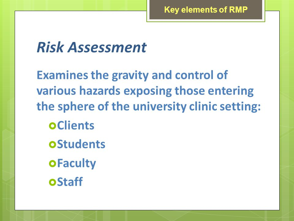 Risk Assessment Examines the gravity and control of various hazards exposing those entering the sphere of the university clinic setting: Clients Students Faculty Staff Key elements of RMP