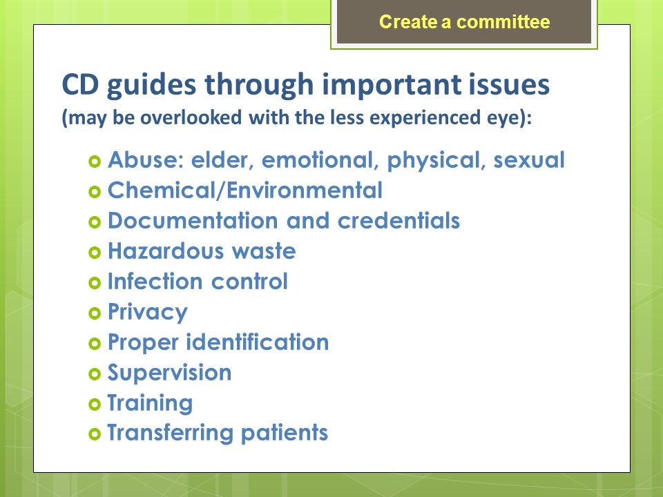 CD guides through important issues (may be overlooked with the less experienced eye): Abuse: elder, emotional, physical, sexual Chemical/Environmental Documentation and credentials Hazardous waste Infection control Privacy Proper identification Supervision Training Transferring patients Create a committee
