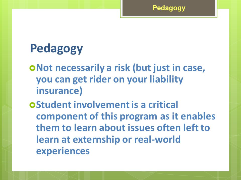 Pedagogy Not necessarily a risk (but just in case, you can get rider on your liability insurance) Student involvement is a critical component of this program as it enables them to learn about issues often left to learn at externship or real-world experiences Pedagogy