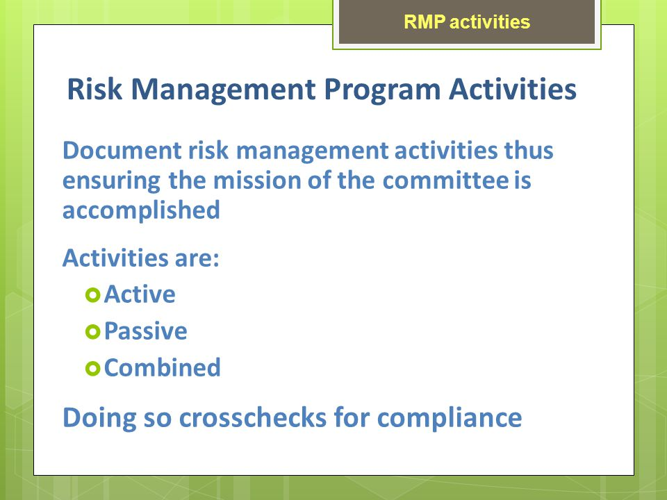 Risk Management Program Activities Document risk management activities thus ensuring the mission of the committee is accomplished Activities are: Active Passive Combined Doing so crosschecks for compliance RMP activities