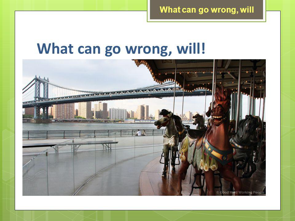 What can go wrong, will! What can go wrong, will