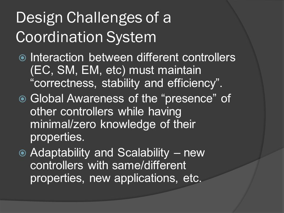 Design Challenges of a Coordination System Interaction between different controllers (EC, SM, EM, etc) must maintain correctness, stability and efficiency.