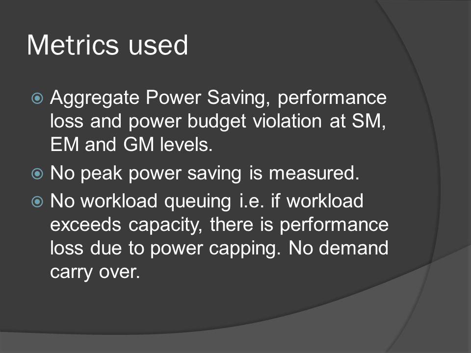 Metrics used Aggregate Power Saving, performance loss and power budget violation at SM, EM and GM levels.