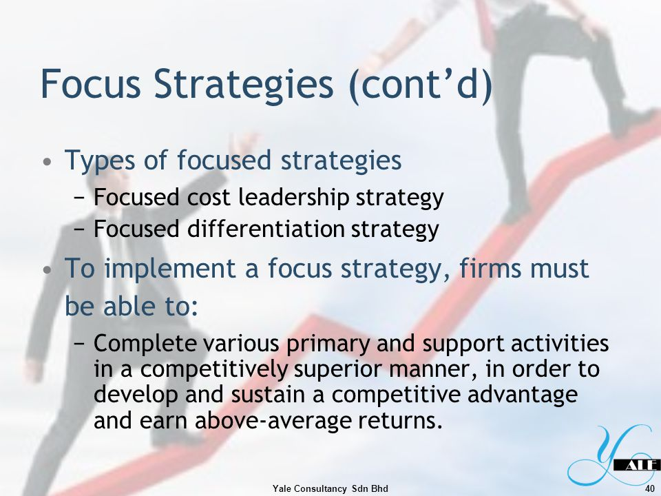 Focus Strategies (contd) Types of focused strategies Focused cost leadership strategy Focused differentiation strategy To implement a focus strategy,